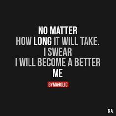 No Matter How Long It Will Take. I Swear I Will Become A Better Me.