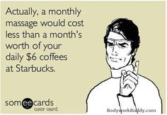 A monthly massage would cost less than a month's worth of your daily $6 coffees at Starbucks.