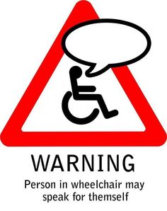 Sad that this sign had to be made but there are people who think that because we are in a chair, we must be stupid.
