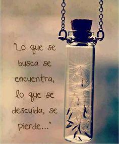 Lo que se busca, se encuentra; lo que se descuida, se pierde... #frases #citas