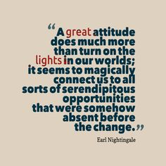 """""""A great attitude does much more than turn on the lights in our worlds; it seem to magically connect us to all sorts of serendipitous opportunities that were somehow absent before the change."""""""