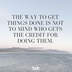 "Quote of the day: ""The way to get things done is not to mind who gets the credit for doing them."" - Benjamin Jowett"