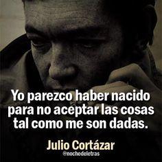 """""""Yo parezco haber nacido para no aceptar las cosas tal como me son dadas."""" Julio Cortázar"""