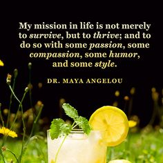 My mission in life is not merely to survive, but to thrive; and to do so with some passion, some compassion, some humor, and some style — Dr. Maya Angelou