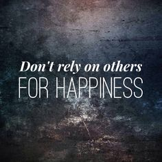 Don't rely on others for happiness. In fact you can't rely on anyone for anything. If you want something, you can make it happen. Yourself.
