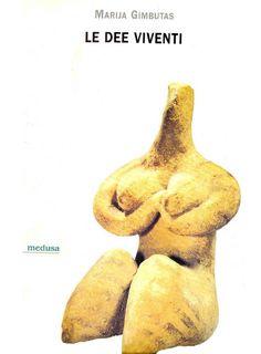 Marija Gimbutas Le Dee Viventi, 1999: la grande archeologa ha fornito un contributo fondamentale (anche se molto discusso) sulla millenaria tradizione delle figurine femminili nude
