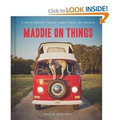 Want this book!!!! Maddie on Things: A Super Serious Project About Dogs and Physics: Theron Humphrey