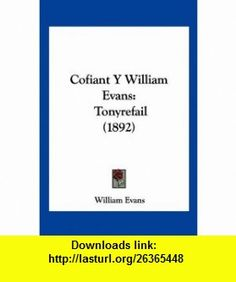 Cofiant Y William Evans Tonyrefail (1892) (Spanish Edition) (9781160832809) William Evans , ISBN-10: 1160832803  , ISBN-13: 978-1160832809 ,  , tutorials , pdf , ebook , torrent , downloads , rapidshare , filesonic , hotfile , megaupload , fileserve