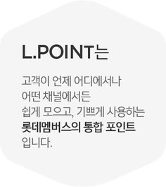 L.POINT는 고객이 언제 어디에서나 어떤 채널에서든 쉽게 모으고, 기쁘게 사용하는 롯데멤버스의 통합 포인트 입니다.