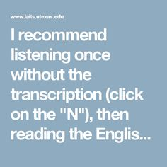 """I recommend listening once without the transcription (click on the """"N""""), then reading the English translation (click on """"E""""), listening again, and then putting the Spanish transcription up and listening again. My students always get more out of them with multiple listenings. I recommend doing no more than two different videos in one sitting."""