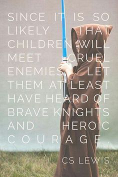 "Quote ""Since it is so likely that children will meet cruel enemies let them at least have heard of brave Knights and heroic courage"" CS Lewis The Words, Cool Words, Great Quotes, Me Quotes, Inspirational Quotes, Famous Quotes, Author Quotes, Literary Quotes, Lotr Quotes"