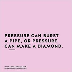 Pressure can either burst a pipe or make a diamond