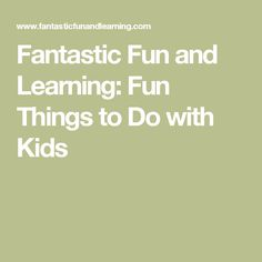 Fantastic Fun and Learning: Fun Things to Do with Kids