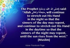 """The Prophet (peace be upon him) said: """"Allah the Exalted, will continue to stretch out His Hand in the night so that the sinners of the day may repent, and continue to stretch His Hand in the daytime so that the sinners of the night may repent, until the sun rises from the west."""" [Muslim]"""