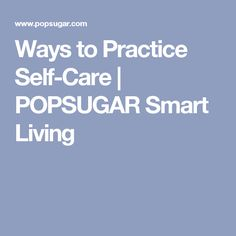 Ways to Practice Self-Care | POPSUGAR Smart Living