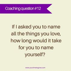 If I asked you to name all the things you love, how long would it take you for you to name yourself? | coaching | coaching question | good enough | love yourself | your time to grow