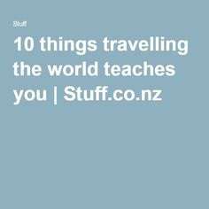 10 things travelling the world teaches you | Stuff.co.nz
