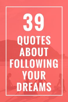 39 Quotes About Following Your Dreams