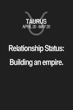 Relationship Status: Building an empire. Taurus | Taurus Quotes | Taurus Horoscope | Taurus Zodiac Signs