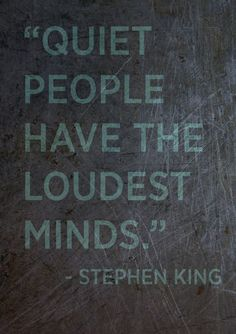 """""""Quiet people have the loudest minds."""" ~Stephen King"""