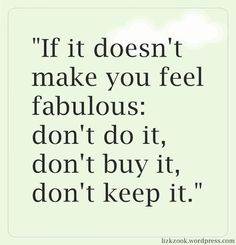 If it doesn't make you feel fabulous, don't do it!