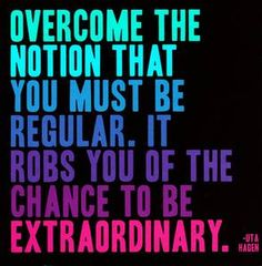 """Overcome the notion that you must be regular.  It robs you of the chance to be extraordinary.""  -Uta Hagen"