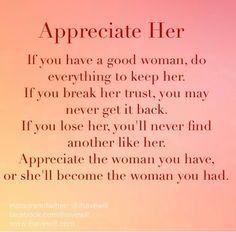 Don't break her TRUST! Appreciate her or someone else will.