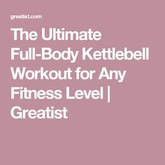 The Ultimate Full-Body Kettlebell Workout for Any Fitness Level | Greatist
