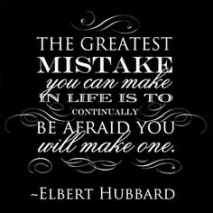 """The greatest mistake you can make in life is to continually be afraid you will make one."" --Elbert Hubbard"