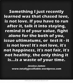 Something I just recently learned was that chased love, is not love. If you have to run after it, talk it into staying, remind it of your value, fight alone for the both of you, issue ultimatums, or test it - it is not love! It's not love, it's not happiness, it's not fair, it's not healthy, the only thing it is...is a waste of your time.