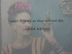 'I paint flowers so they will not die' / Frida Kahlo  My 8th grade art teachers told me that once XDD