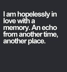 I am hopelessly in love with a memory..