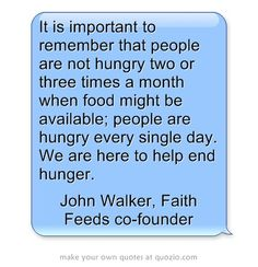 It is important to remember that people are not hungry two or three times a month when food might be available; people are hungry every single day. We are here to help end hunger.