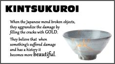 KINTSUKUROI: When the Japanese mend broken objects, they aggrandize the damage by filling the cracks with GOLD. They believe that when something's suffered damage and has history it becomes more beautiful. #Kintsukuroi
