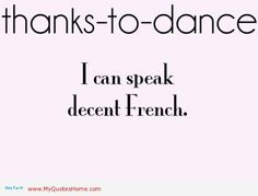 Thanks to dance, I know around, leg, twirl, spin, disengage, melt and a variety of other somewhat useless French vocab :)