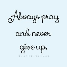 Always pray and never give up. Luke 18:1.
