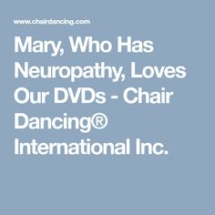 Mary, Who Has Neuropathy, Loves Our DVDs - Chair Dancing® International Inc.