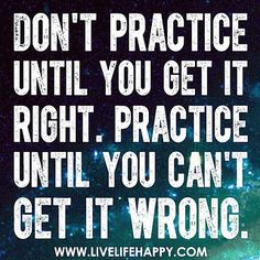 Don't practice until you get it right. Practice until you can't get it wrong. by deeplifequotes, via Flickr