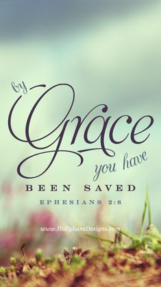 """""""For it is by grace you have been saved, through faith—and this is not from yourselves, it is the gift of God."""" Ephesians 2:8."""