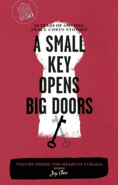A Small Key Opens Big Doors: 50 Years of Amazing Peace Corps Stories: Volume Three: The Heart of Eurasia (Peace Corps at 50) by Jay Chen. $13.87. Series - Peace Corps at 50. Publication: October 4, 2011. Publisher: Travelers' Tales (October 4, 2011)
