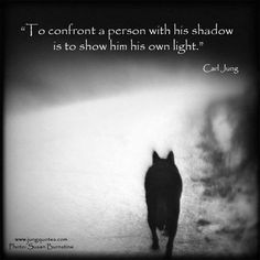 """To confront a person with his shadow is to show him his own light.""    Carl Jung"
