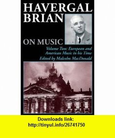Havergal Brian on Music Volume Two European and American Music in his Time (Musicians on Music) (v. 2) (9780907689485) Havergal Brian, Malcolm MacDonald , ISBN-10: 0907689485  , ISBN-13: 978-0907689485 ,  , tutorials , pdf , ebook , torrent , downloads , rapidshare , filesonic , hotfile , megaupload , fileserve