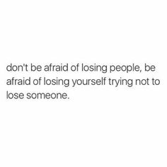 Don't be afraid of losing people, be afraid of losing yourself trying not to lose someone. Never lose yourself and who you are. Love your...