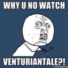 Why U No Watch VenturianTale?! LOL!!!