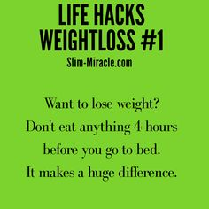 Life Hacks weightloss   slim miracle Want to lose weight? Don't eat anything 4 hours before you go to bed. It makes a huge difference.