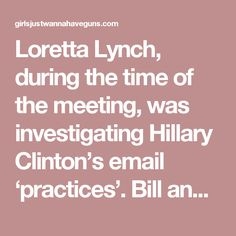 Loretta Lynch, during the time of the meeting, was investigating Hillary Clinton's email 'practices'.  Bill and Lynch had a 30 minute conversation.  Here is what Loretta had to say:'I did see President Clinton at the Phoenix airport as he was leaving and spoke to myself and my husband on the plane,' Lynch said at a press conference when asked about the prolonged chat, which took place aboard a jet on the tarmac.  But she indicated it had nothing to do with the controversies swirling around…