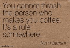 You cannot thrash the person who makes you coffee. It's a rule somewhere. Kim Harrison
