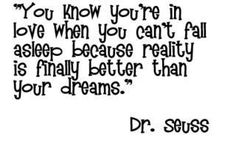 You know you're in love when you can't fall asleep because reality is finally better than your dreams - Dr Seuss