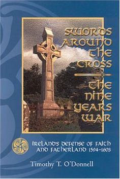 Swords Around the Cross: The Nine Years War: Ireland's Defense of Faith and Fatherland, 1594-1603 by Timothy T. O'Donnell,http://www.amazon.com/dp/0931888786/ref=cm_sw_r_pi_dp_XPdktb0NJX035RSB