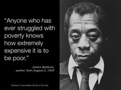 """Anyone who has ever struggled with poverty knows how extremely expensive it is to be poor."" James Baldwin, author, born August 2, 1924"